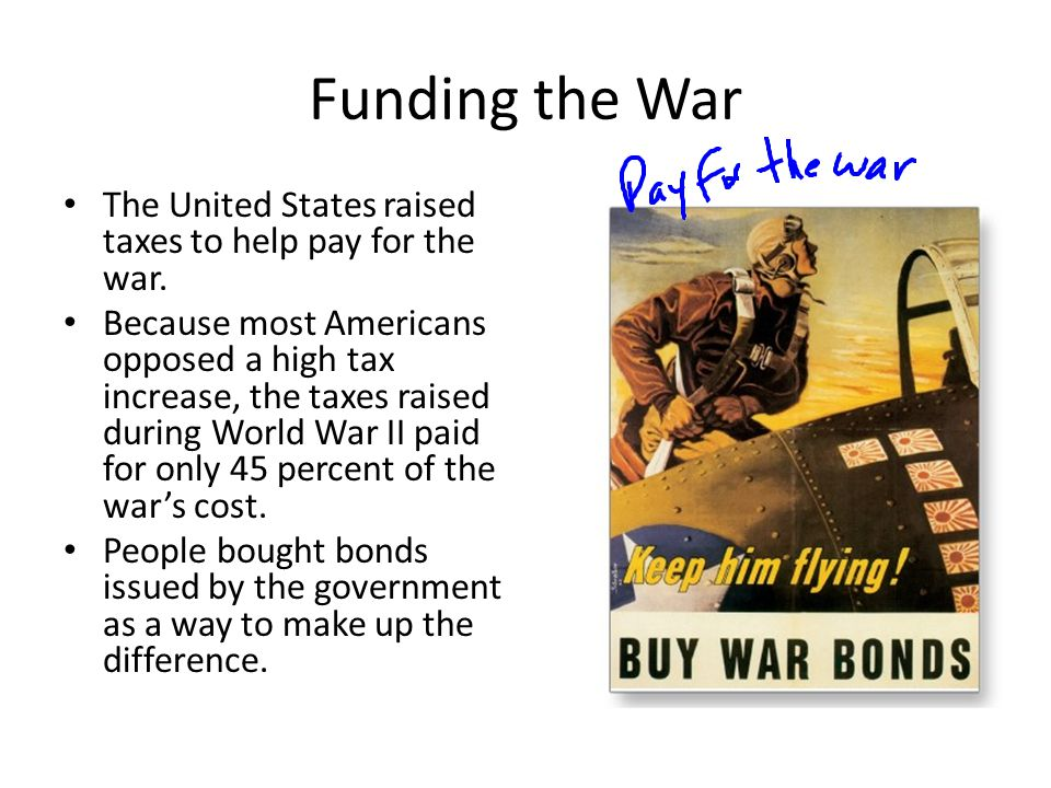 Funding the War The United States raised taxes to help pay for the war. Because most Americans opposed a high tax increase, the taxes raised during Wo
