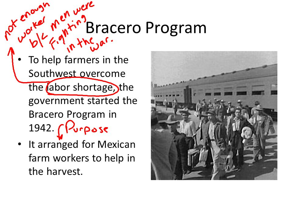 Bracero Program To help farmers in the Southwest overcome the labor shortage, the government started the Bracero Program in 1942. It arranged for Mexi