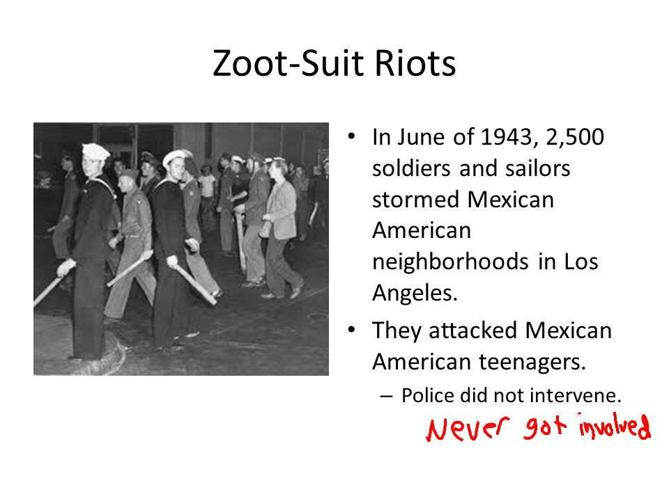 Zoot-Suit Riots In June of 1943, 2,500 soldiers and sailors stormed Mexican American neighborhoods in Los Angeles. They attacked Mexican American teen