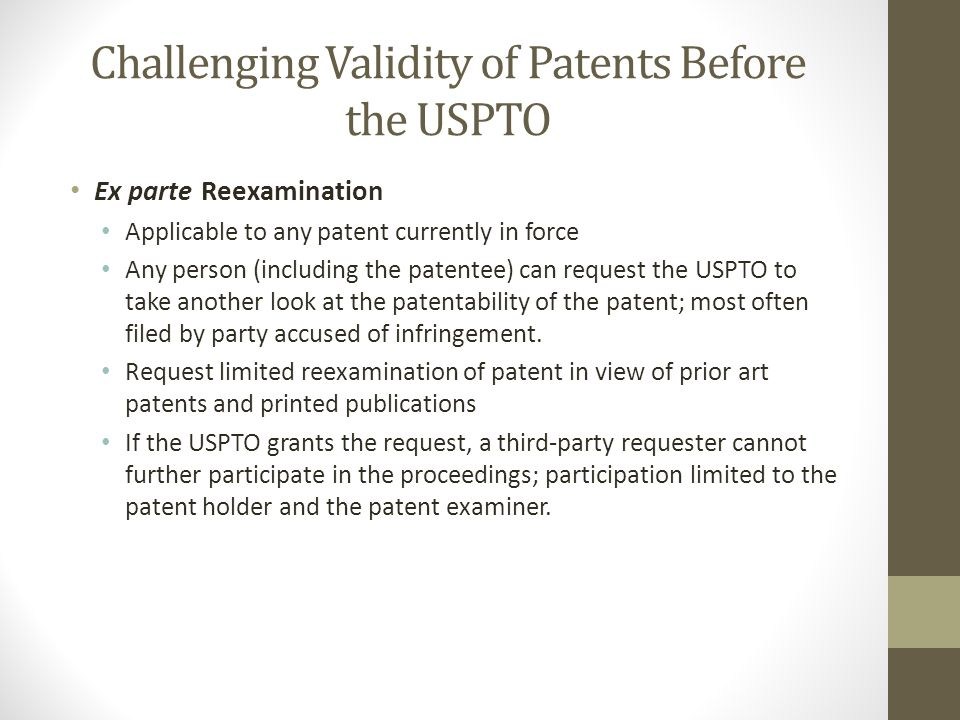 Challenging Validity of Patents Before the USPTO Ex parte Reexamination Applicable to any patent currently in force Any person (including the patentee) can request the USPTO to take another look at the patentability of the patent; most often filed by party accused of infringement.