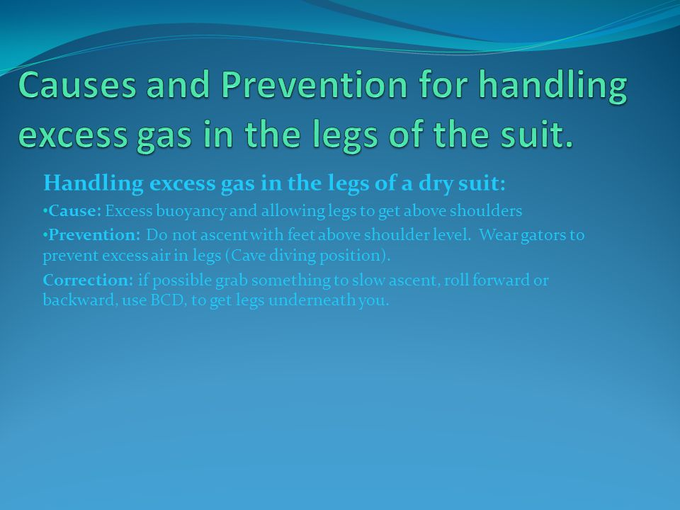 Handling excess gas in the legs of a dry suit: Cause: Excess buoyancy and allowing legs to get above shoulders Prevention: Do not ascent with feet above shoulder level.