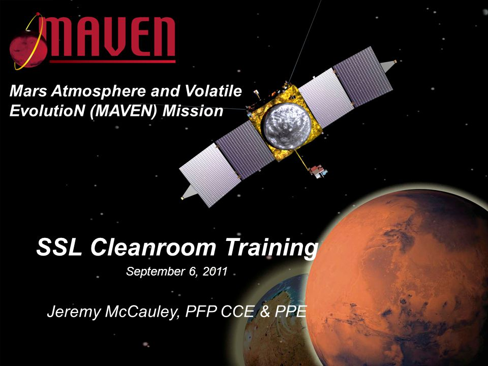 SSL Cleanroom Training September 6, 2011 Jeremy McCauley, PFP CCE & PPE Mars Atmosphere and Volatile EvolutioN (MAVEN) Mission