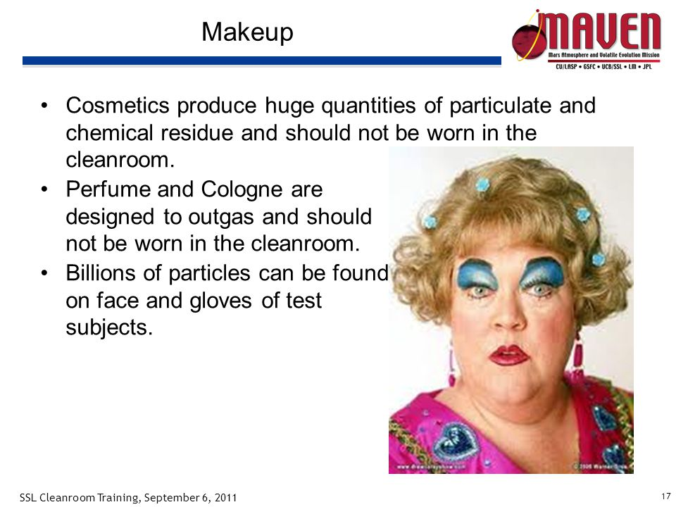 17 SSL Cleanroom Training, September 6, 2011 Makeup Cosmetics produce huge quantities of particulate and chemical residue and should not be worn in the cleanroom.