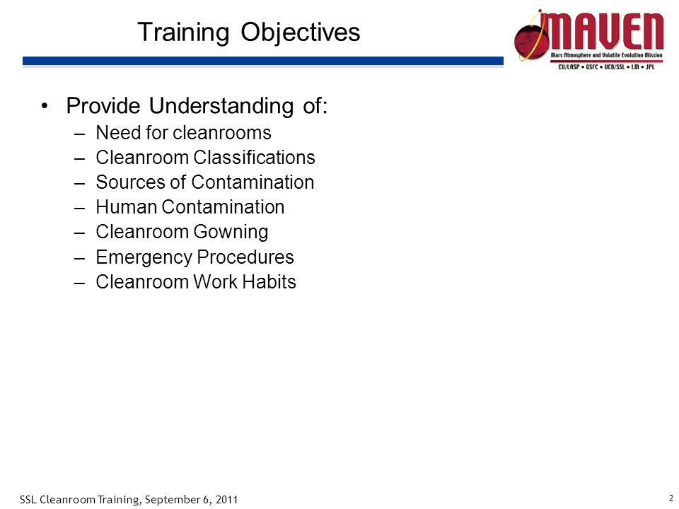 2 SSL Cleanroom Training, September 6, 2011 Training Objectives Provide Understanding of: –Need for cleanrooms –Cleanroom Classifications –Sources of Contamination –Human Contamination –Cleanroom Gowning –Emergency Procedures –Cleanroom Work Habits