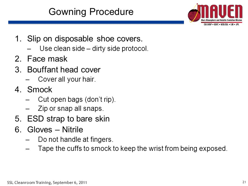 21 SSL Cleanroom Training, September 6, 2011 Gowning Procedure 1.Slip on disposable shoe covers. –Use clean side – dirty side protocol. 2.Face mask 3.