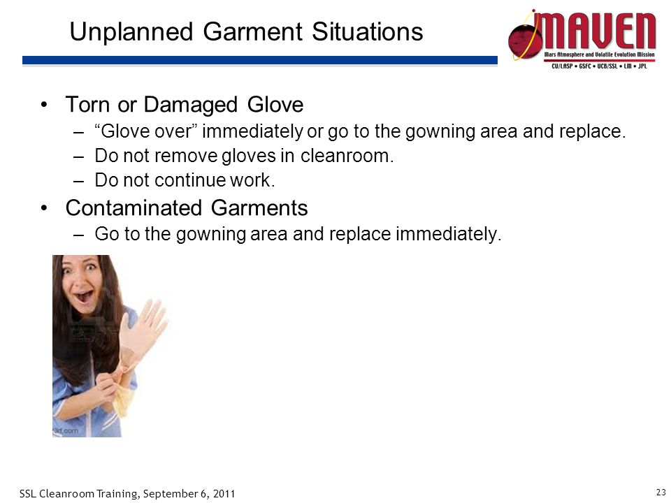 23 SSL Cleanroom Training, September 6, 2011 Unplanned Garment Situations Torn or Damaged Glove –Glove over immediately or go to the gowning area and