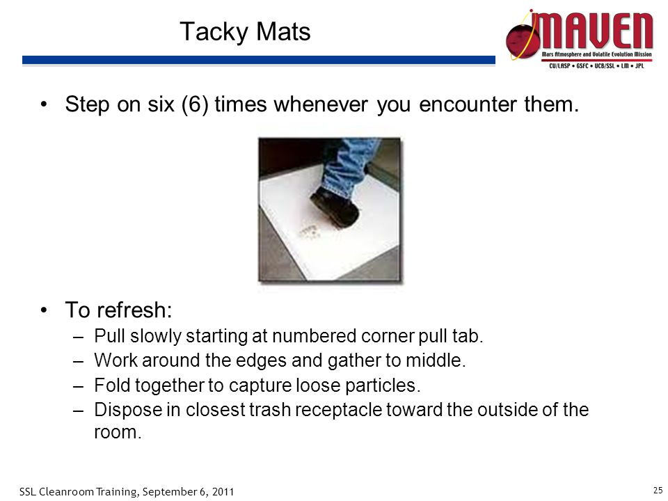 25 SSL Cleanroom Training, September 6, 2011 Tacky Mats Step on six (6) times whenever you encounter them. To refresh: –Pull slowly starting at number