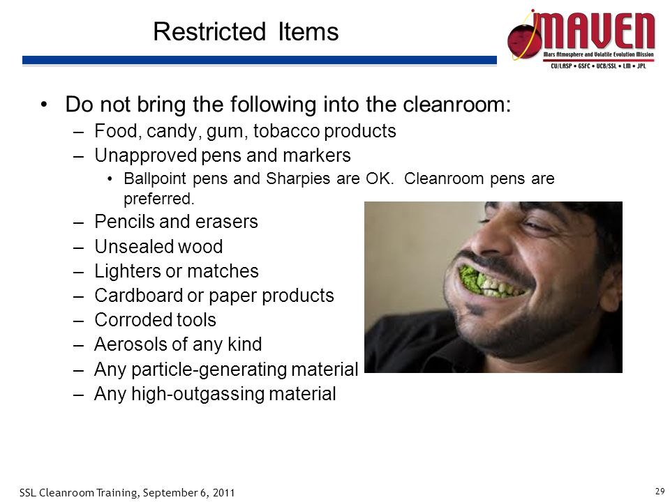 29 SSL Cleanroom Training, September 6, 2011 Restricted Items Do not bring the following into the cleanroom: –Food, candy, gum, tobacco products –Unapproved pens and markers Ballpoint pens and Sharpies are OK.