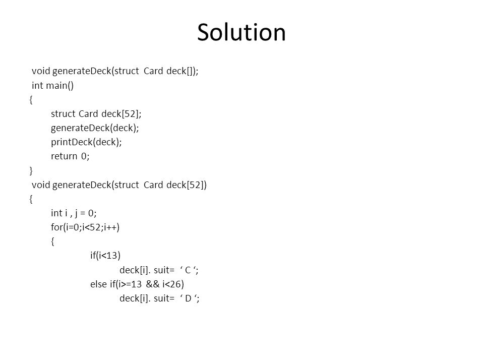 Solution void generateDeck(struct Card deck[]); int main() { struct Card deck[52]; generateDeck(deck); printDeck(deck); return 0; } void generateDeck(struct Card deck[52]) { int i, j = 0; for(i=0;i<52;i++) { if(i<13) deck[i].