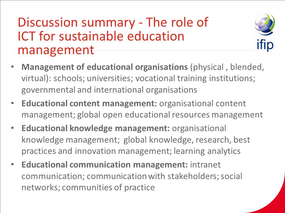Management of educational organisations (physical, blended, virtual): schools; universities; vocational training institutions; governmental and international organisations Educational content management: organisational content management; global open educational resources management Educational knowledge management: organisational knowledge management; global knowledge, research, best practices and innovation management; learning analytics Educational communication management: intranet communication; communication with stakeholders; social networks; communities of practice Discussion summary - The role of ICT for sustainable education management