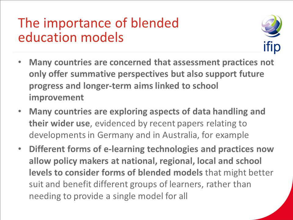 Many countries are concerned that assessment practices not only offer summative perspectives but also support future progress and longer-term aims linked to school improvement Many countries are exploring aspects of data handling and their wider use, evidenced by recent papers relating to developments in Germany and in Australia, for example Different forms of e-learning technologies and practices now allow policy makers at national, regional, local and school levels to consider forms of blended models that might better suit and benefit different groups of learners, rather than needing to provide a single model for all The importance of blended education models