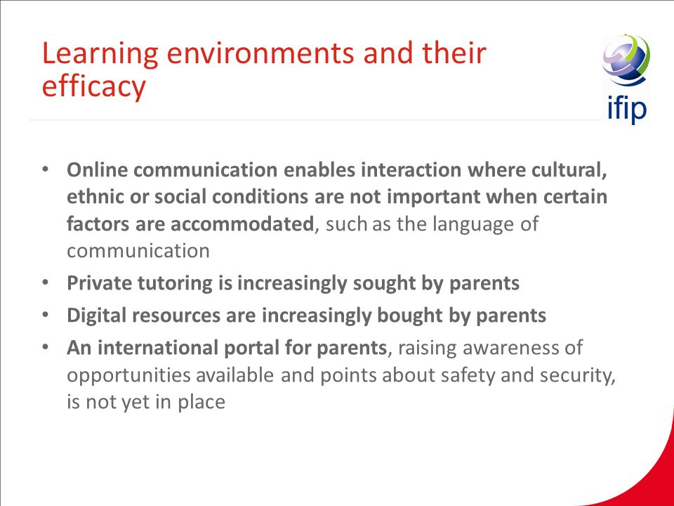 Online communication enables interaction where cultural, ethnic or social conditions are not important when certain factors are accommodated, such as the language of communication Private tutoring is increasingly sought by parents Digital resources are increasingly bought by parents An international portal for parents, raising awareness of opportunities available and points about safety and security, is not yet in place Learning environments and their efficacy