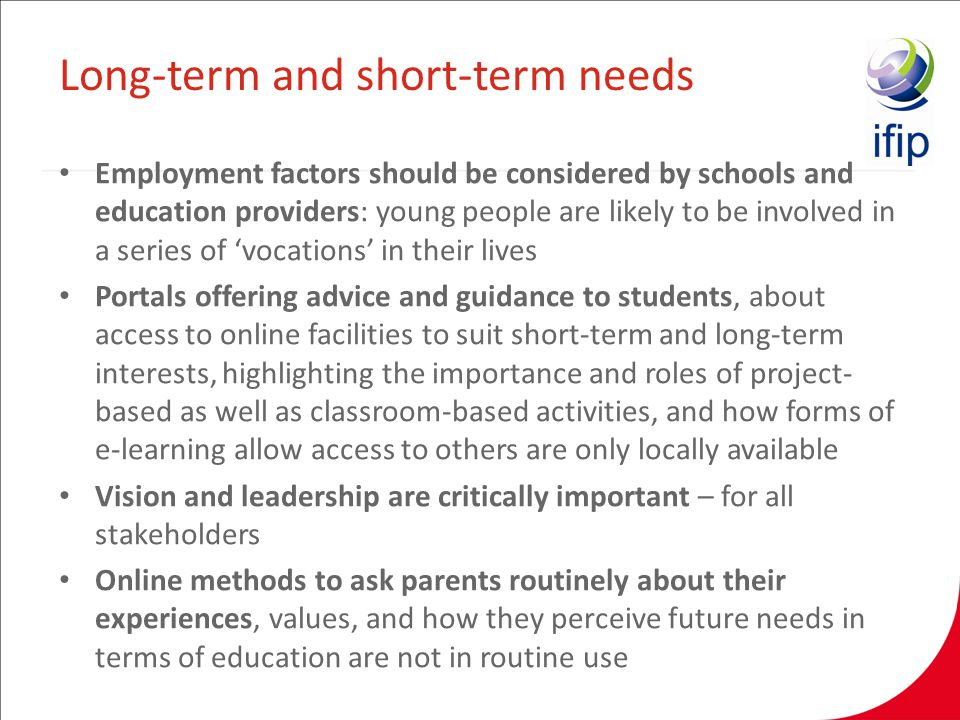 Employment factors should be considered by schools and education providers: young people are likely to be involved in a series of vocations in their lives Portals offering advice and guidance to students, about access to online facilities to suit short-term and long-term interests, highlighting the importance and roles of project- based as well as classroom-based activities, and how forms of e-learning allow access to others are only locally available Vision and leadership are critically important – for all stakeholders Online methods to ask parents routinely about their experiences, values, and how they perceive future needs in terms of education are not in routine use Long-term and short-term needs