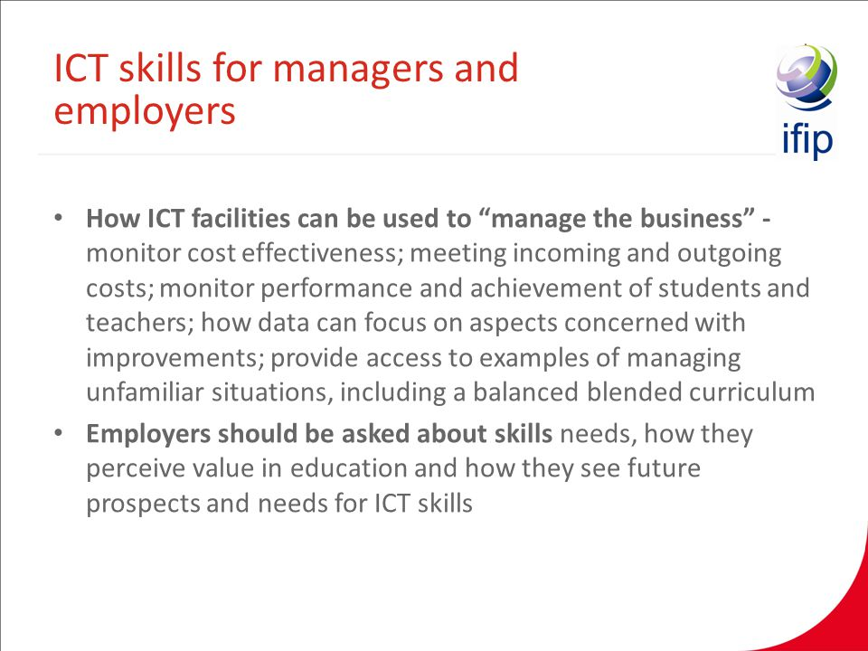 How ICT facilities can be used to manage the business - monitor cost effectiveness; meeting incoming and outgoing costs; monitor performance and achievement of students and teachers; how data can focus on aspects concerned with improvements; provide access to examples of managing unfamiliar situations, including a balanced blended curriculum Employers should be asked about skills needs, how they perceive value in education and how they see future prospects and needs for ICT skills ICT skills for managers and employers