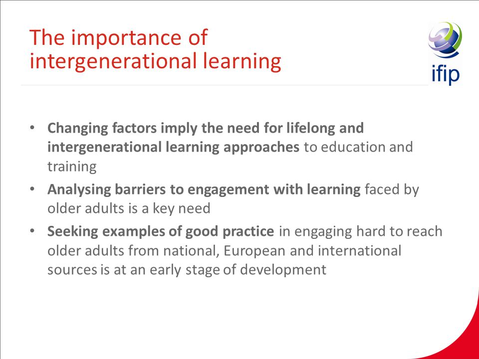 Changing factors imply the need for lifelong and intergenerational learning approaches to education and training Analysing barriers to engagement with learning faced by older adults is a key need Seeking examples of good practice in engaging hard to reach older adults from national, European and international sources is at an early stage of development The importance of intergenerational learning