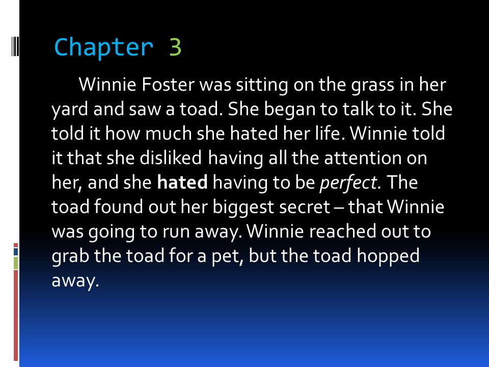 Chapter 3 Winnie Foster was sitting on the grass in her yard and saw a toad. She began to talk to it. She told it how much she hated her life. Winnie