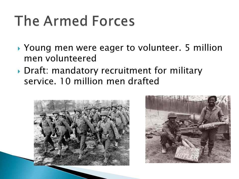 Young men were eager to volunteer. 5 million men volunteered Draft: mandatory recruitment for military service. 10 million men drafted