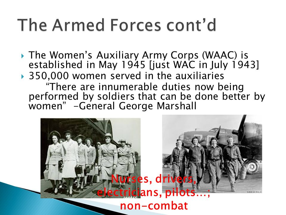The Womens Auxiliary Army Corps (WAAC) is established in May 1945 [just WAC in July 1943] 350,000 women served in the auxiliaries There are innumerabl
