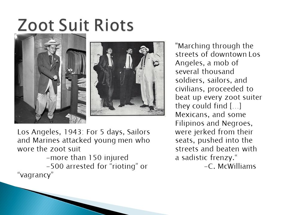 Los Angeles, 1943: For 5 days, Sailors and Marines attacked young men who wore the zoot suit -more than 150 injured -500 arrested for rioting or vagra