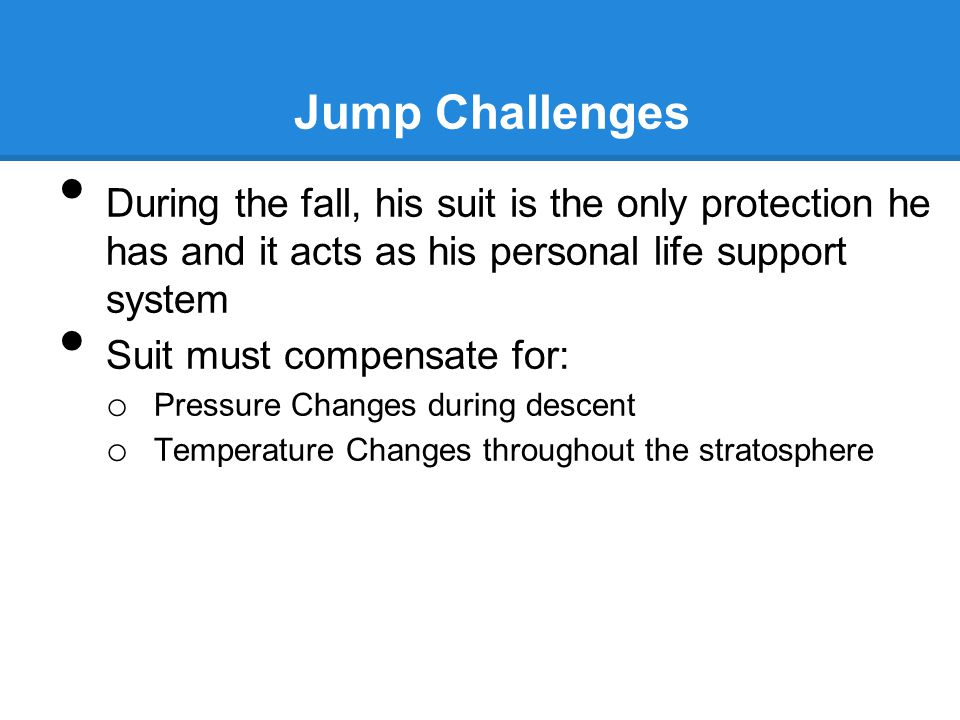 Jump Challenges During the fall, his suit is the only protection he has and it acts as his personal life support system Suit must compensate for: o Pressure Changes during descent o Temperature Changes throughout the stratosphere