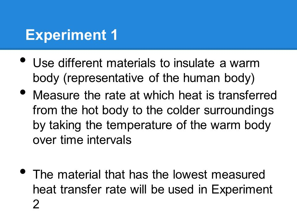 Experiment 1 Use different materials to insulate a warm body (representative of the human body) Measure the rate at which heat is transferred from the hot body to the colder surroundings by taking the temperature of the warm body over time intervals The material that has the lowest measured heat transfer rate will be used in Experiment 2