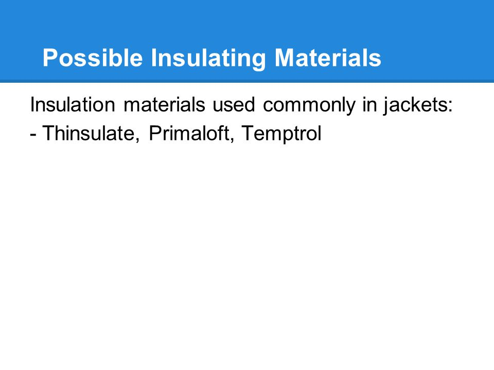 Possible Insulating Materials Insulation materials used commonly in jackets: - Thinsulate, Primaloft, Temptrol