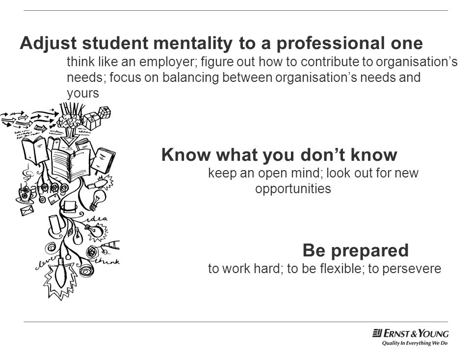 Adjust student mentality to a professional one think like an employer; figure out how to contribute to organisations needs; focus on balancing between organisations needs and yours Know what you dont know keep an open mind; look out for new learning opportunities Be prepared to work hard; to be flexible; to persevere