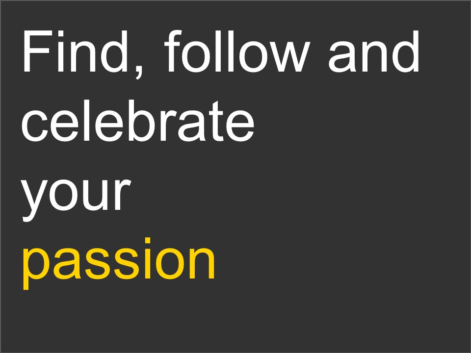 Find, follow and celebrate your passion