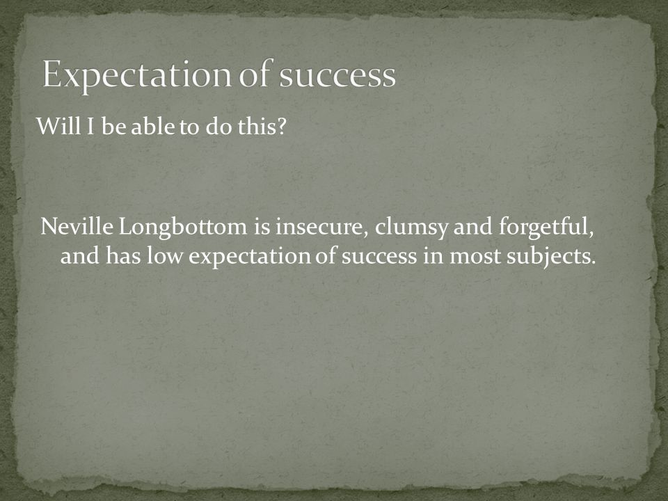 Will I be able to do this? Neville Longbottom is insecure, clumsy and forgetful, and has low expectation of success in most subjects.