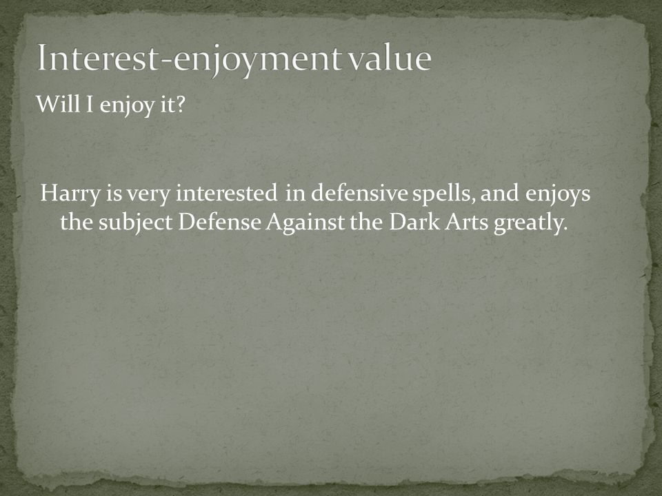 Will I enjoy it? Harry is very interested in defensive spells, and enjoys the subject Defense Against the Dark Arts greatly.