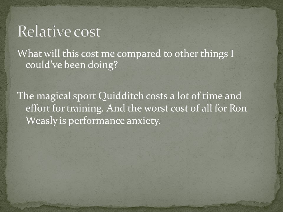 What will this cost me compared to other things I couldve been doing? The magical sport Quidditch costs a lot of time and effort for training. And the