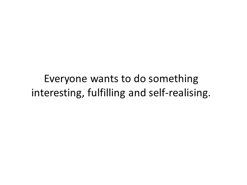 Everyone wants to do something interesting, fulfilling and self-realising.