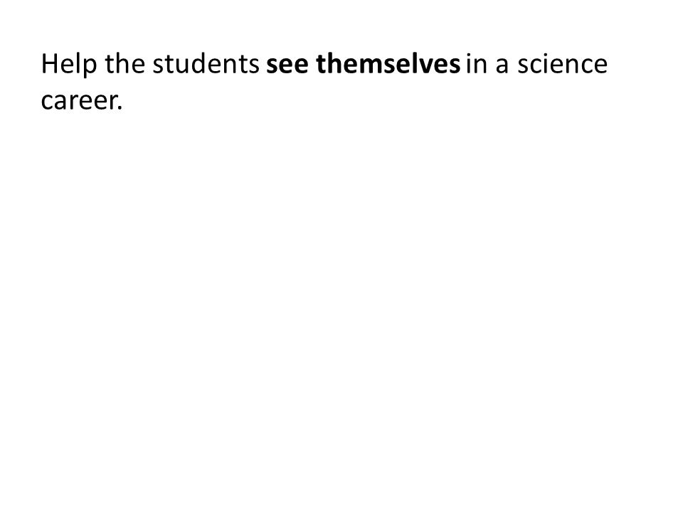 Help the students see themselves in a science career.