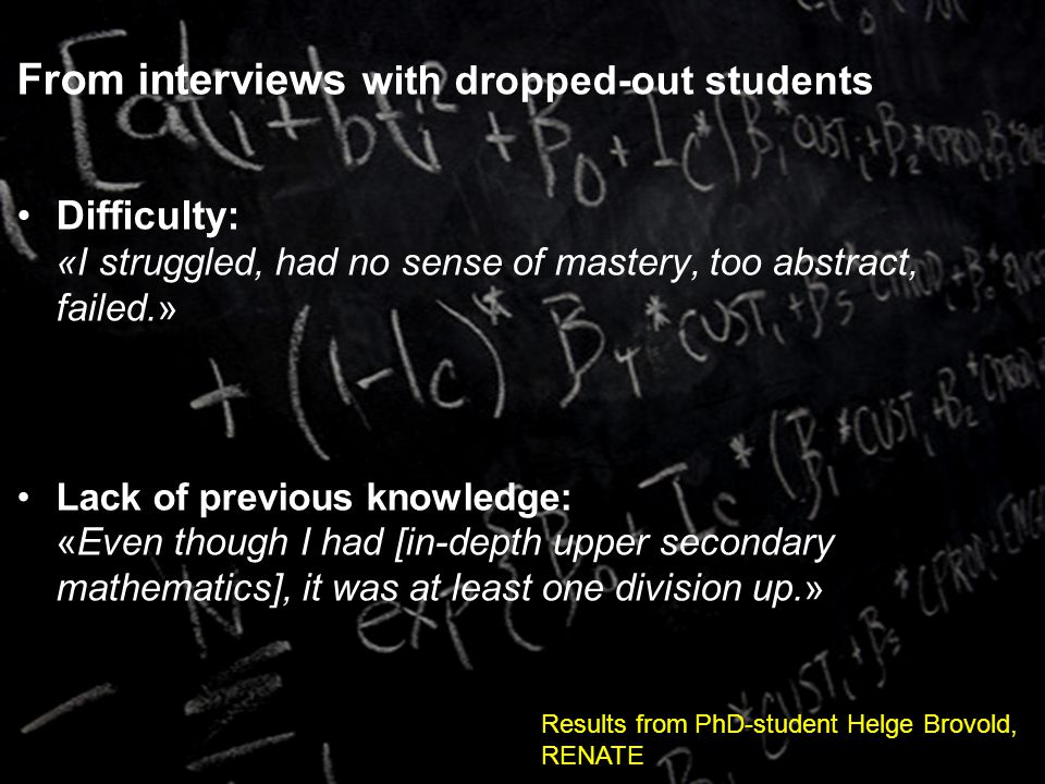 From interviews with dropped-out students Difficulty: «I struggled, had no sense of mastery, too abstract, failed.» Lack of previous knowledge: «Even