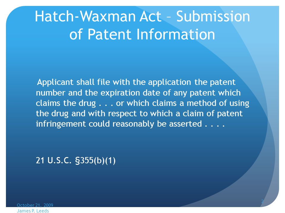 Hatch-Waxman Act – Submission of Patent Information Applicant shall file with the application the patent number and the expiration date of any patent which claims the drug...