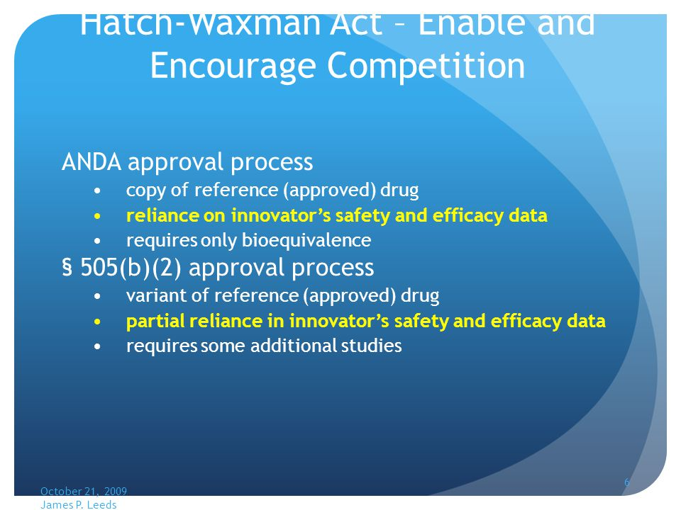 6 Hatch-Waxman Act – Enable and Encourage Competition ANDA approval process copy of reference (approved) drug reliance on innovators safety and efficacy data requires only bioequivalence § 505(b)(2) approval process variant of reference (approved) drug partial reliance in innovators safety and efficacy data requires some additional studies October 21, 2009 James P.