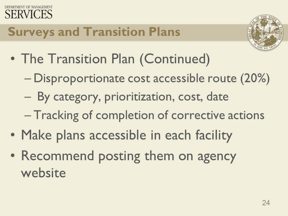 24 Surveys and Transition Plans The Transition Plan (Continued) –Disproportionate cost accessible route (20%) – By category, prioritization, cost, date –Tracking of completion of corrective actions Make plans accessible in each facility Recommend posting them on agency website