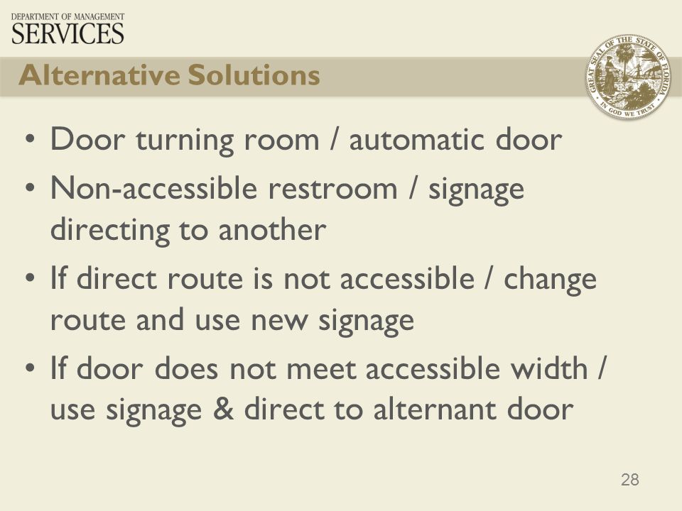 28 Alternative Solutions Door turning room / automatic door Non-accessible restroom / signage directing to another If direct route is not accessible / change route and use new signage If door does not meet accessible width / use signage & direct to alternant door