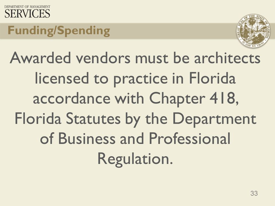 33 Funding/Spending Awarded vendors must be architects licensed to practice in Florida accordance with Chapter 418, Florida Statutes by the Department of Business and Professional Regulation.