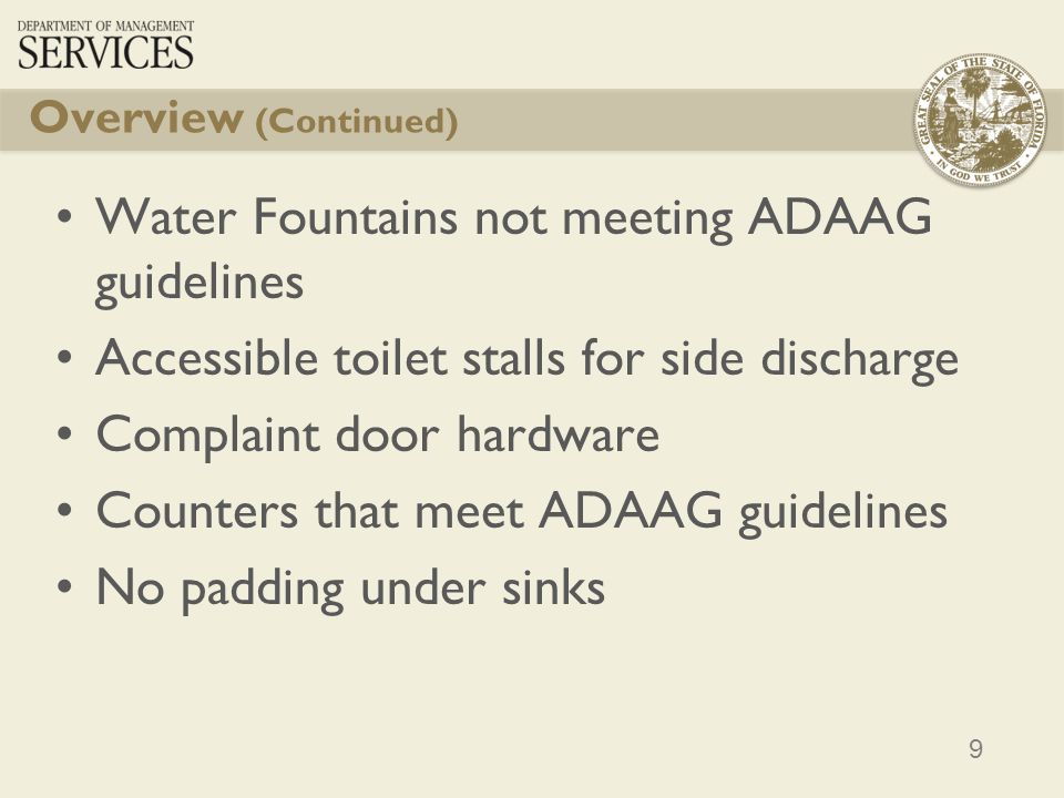 9 Overview (Continued) Water Fountains not meeting ADAAG guidelines Accessible toilet stalls for side discharge Complaint door hardware Counters that meet ADAAG guidelines No padding under sinks