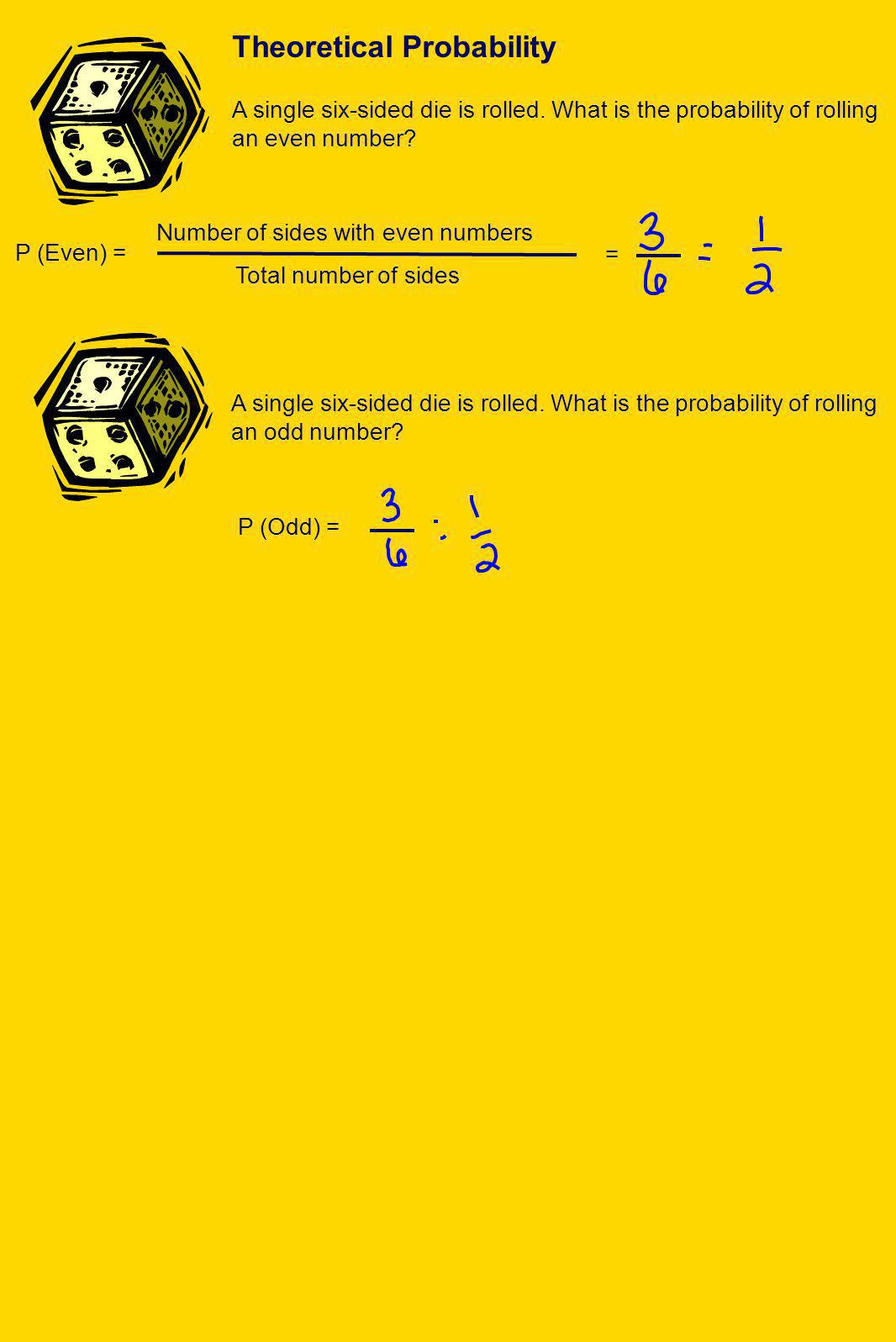 P (Even) = = A single six-sided die is rolled. What is the probability of rolling an even number? Number of sides with even numbers Total number of si