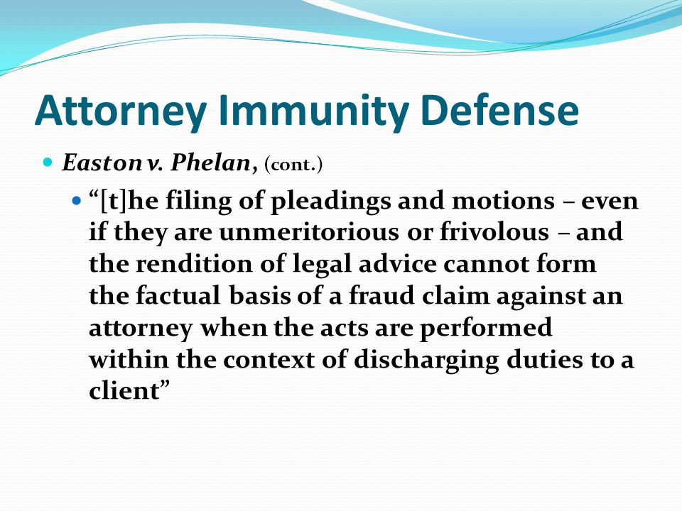 Attorney Immunity Defense Easton v. Phelan, (cont.) [t]he filing of pleadings and motions – even if they are unmeritorious or frivolous – and the rend