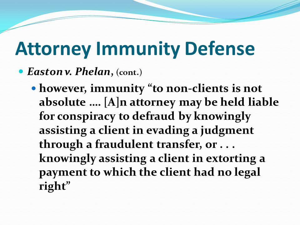 Attorney Immunity Defense Easton v. Phelan, (cont.) however, immunity to non-clients is not absolute …. [A]n attorney may be held liable for conspirac