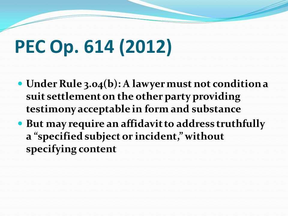 PEC Op. 614 (2012) Under Rule 3.04(b): A lawyer must not condition a suit settlement on the other party providing testimony acceptable in form and sub