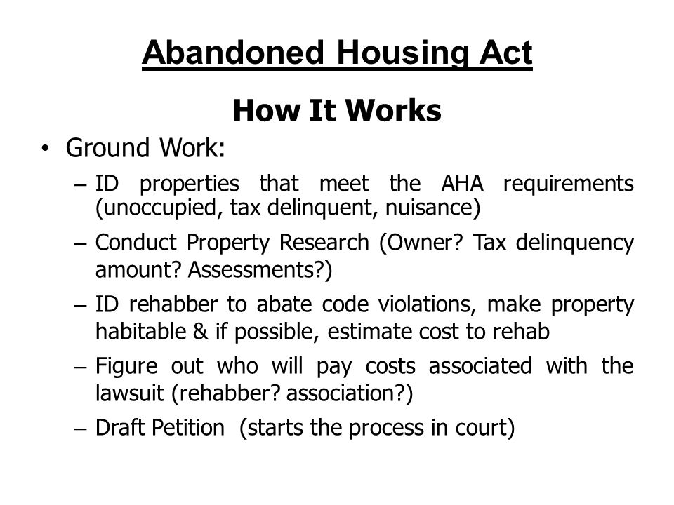 Abandoned Housing Act How It Works Ground Work: – ID properties that meet the AHA requirements (unoccupied, tax delinquent, nuisance) – Conduct Property Research (Owner.