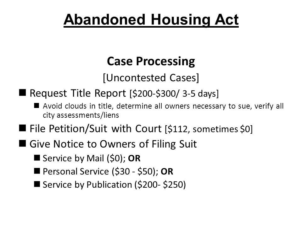 Abandoned Housing Act Case Processing [Uncontested Cases] Request Title Report [$200-$300/ 3-5 days] Avoid clouds in title, determine all owners necessary to sue, verify all city assessments/liens File Petition/Suit with Court [$112, sometimes $0] Give Notice to Owners of Filing Suit Service by Mail ($0); OR Personal Service ($30 - $50); OR Service by Publication ($200- $250)