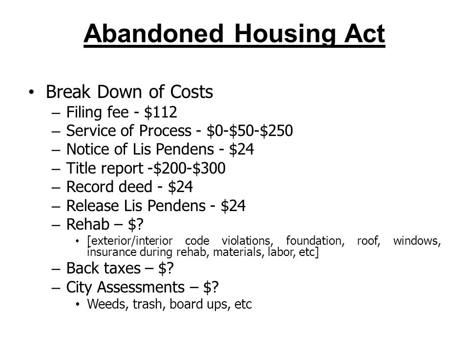 Abandoned Housing Act Break Down of Costs – Filing fee - $112 – Service of Process - $0-$50-$250 – Notice of Lis Pendens - $24 – Title report -$200-$300 – Record deed - $24 – Release Lis Pendens - $24 – Rehab – $.