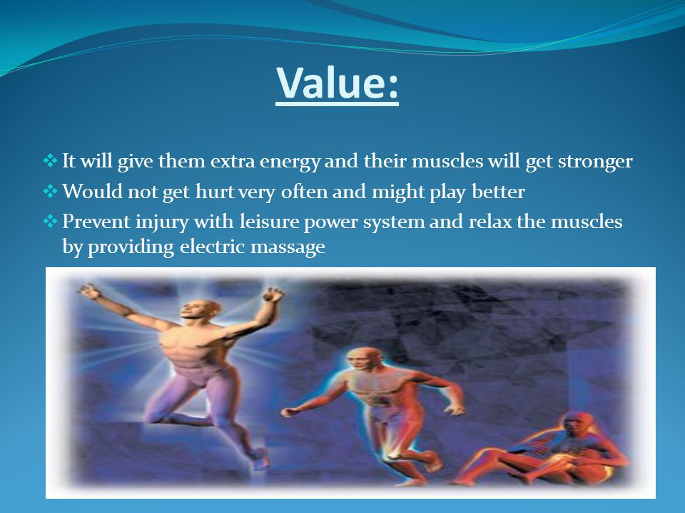 Value: It will give them extra energy and their muscles will get stronger Would not get hurt very often and might play better Prevent injury with leisure power system and relax the muscles by providing electric massage