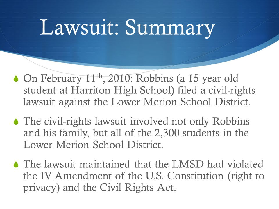 Lawsuit: Summary On February 11 th, 2010: Robbins (a 15 year old student at Harriton High School) filed a civil-rights lawsuit against the Lower Merion School District.