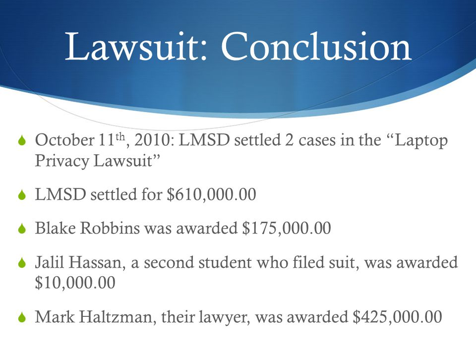 Lawsuit: Conclusion October 11 th, 2010: LMSD settled 2 cases in the Laptop Privacy Lawsuit LMSD settled for $610,000.00 Blake Robbins was awarded $175,000.00 Jalil Hassan, a second student who filed suit, was awarded $10,000.00 Mark Haltzman, their lawyer, was awarded $425,000.00
